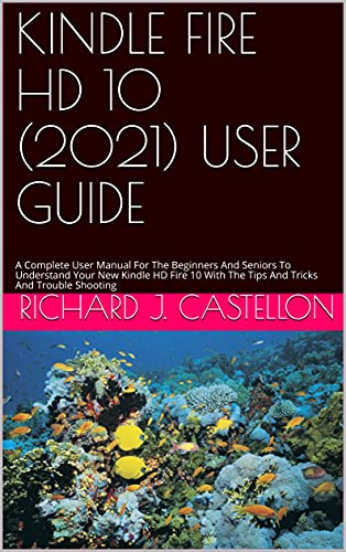 KINDLE FIRE HD 10 (2021) USER GUIDE : A Complete User Manual For The Beginners And Seniors To Understand Your New Kindle HD Fire 10 With The Tips And Tricks And Trouble Shooting (English Edition)