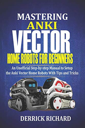 Mastering Anki Vector Home Robots For Beginners: An Unofficial Step-by-Step Manual to Setup the Anki Vector Home Robots With Tips and Tricks