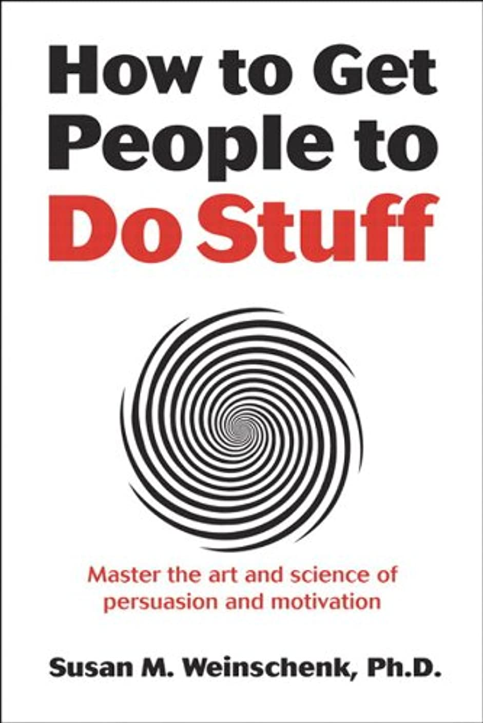 How to Get People to Do Stuff: Master the art and science of persuasion and motivation (English Edition)