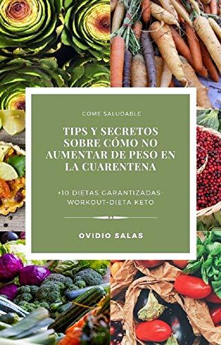 TIPS Y SECRETOS SOBRE CÓMO NO AUMENTAR DE PESO (O PERDERLA) EN LA CUARENTENA : +10 GUÍAS Y RECOMENDACIONES PARA PERDER PESO A BASE DE DIETAS + RUTINAS ... COMPLETAMENTE GRATIS 2020 (Spanish Edition)
