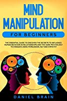 Mind Manipulation for Beginners: The Essential Guide to Discover The Secrets to Influence Human Behavior in Relationships and The Dark Psychology Techniques Using Persuasion, NLP and Empathy