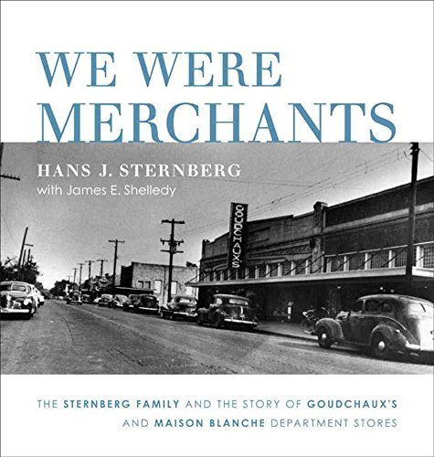 We Were Merchants: The Sternberg Family and the Story of Goudchaux's and Maison Blanche Department Stores