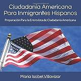 Ciudadania Americana Para Inmigrantes Hispanos: Preparación Para el Examen de Ciudadanía Americana