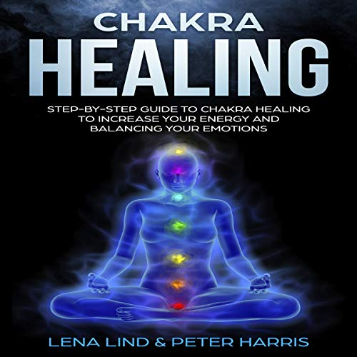 Chakra Healing: Step-By-Step Guide to Chakra Healing to Increase Your Energy and Balancing Your Emotions  By  cover art