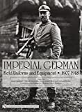 Imperial German Uniforms And Equipment 1907-1918: Field Equipment, Optical Instruments, Body Armor, Mine And Chemical Warfare, Communications Equipment, Weapons, Cloth Headgear