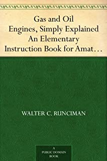 Gas and Oil Engines, Simply Explained An Elementary Instruction Book for Amateurs and Engine Attendants