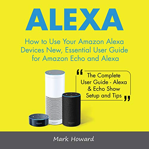 Alexa: How to Use Your Amazon Alexa Devices New, Essential User Guide for Amazon audiobook cover art