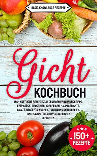 Gicht Kochbuch: 150+ köstliche Rezepte zum genießen. Ernährungstipps. Frühstück, Smoothies, Vorspeisen, Hauptgerichte, Salate, Desserts, Kuchen, Torten und Knabbereien. inkl. Hausmittel & vegetarisch