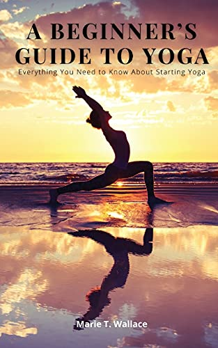 A BEGINNER'S GUIDE TO YOGA: Everything You Need to Know About Starting Yoga