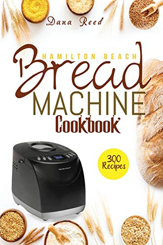 Hamilton Beach Bread Machine Cookbook: 300 Classic, Tasty, No-Fuss Recipes for Your Daily Cravings that anyone can cook.