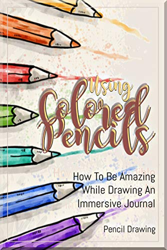 Using Colored Pencils How To Be Amazing While Drawing An Immersive Journal (English Edition)