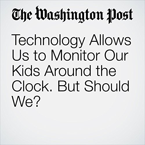 Technology Allows Us to Monitor Our Kids Around the Clock. But Should We? copertina