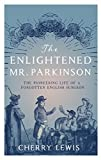The Enlightened Mr. Parkinson: The Pioneering Life of a Forgotten English Surgeon - Cherry Lewis