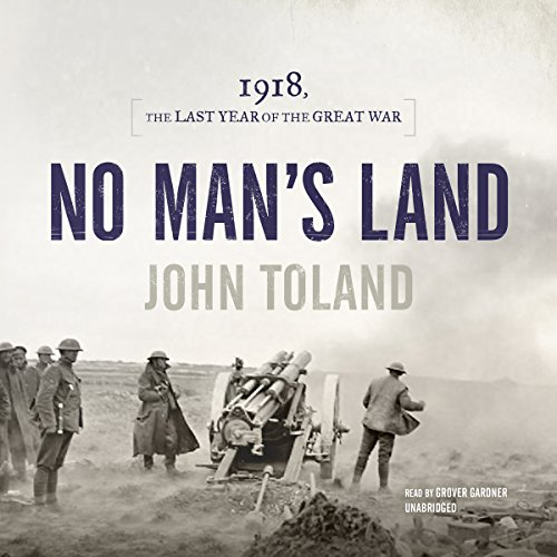 No Man's Land     1918, the Last Year of the Great War              By:                                                                                                                                 John Toland                               Narrated by:                                                                                                                                 Grover Gardner                      Length: 25 hrs and 5 mins     232 ratings     Overall 4.5