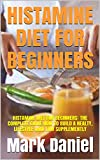 HISTAMINE DIET FOR BEGINNERS: HISTAMINE DIET FOR BEGINNERS: THE COMPLETE GUIDE HOW TO BUILD A HEALTY, LIFESTYLE AMD LOW SUPPLEMENTLY (English Edition)