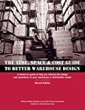 Time, Space & Cost Guide to Better Warehouse Design: A hands-on guide to help you improve the design and operations of your warehouse or distribution center