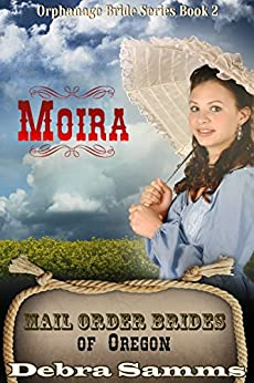 Mail Order Bride of Oregon: The Orphanage Brides: Book 2, Moira - Clean and Wholesome Historical Romance (Mail Order Bride of Oregon:  The Orphanage Brides) by [Debra Samms]
