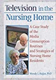 Television in the Nursing Home: A Case Study of the Media Consumption Routines and Strategies of Nursing Home Residents (Haworth Activities Management) - Wendy J. Hajjar