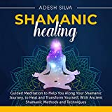 Shamanic Healing: Guided Meditation to Help You Along Your Shamanic Journey, to Heal and Transform Yourself, with Ancient Shamanic Methods and Techniques
