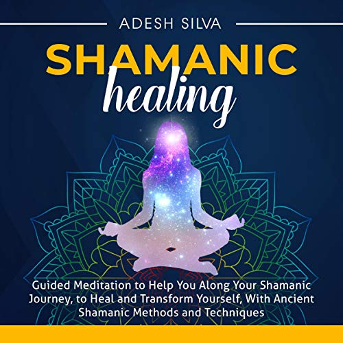 Shamanic Healing: Guided Meditation to Help You Along Your Shamanic Journey, to Heal and Transform Yourself, with Ancient Shamanic Methods and Techniques cover art