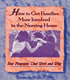 How to Get Families More Involved in the Nursing Home: Four Programs That Work and Why (English Edition)
