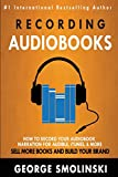 Recording Audiobooks: How Record Your Audiobook Narration For Audible, iTunes, & More! Sell More Books and Build Your Brand 2020 Update