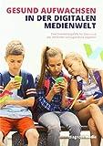 Gesund aufwachsen in der digitalen Medienwelt: Eine Orientierungshilfe für Eltern und alle, die Kinder und Jugendliche begleiten