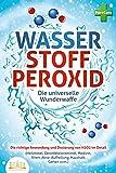 WASSERSTOFFPEROXID - Die universelle Wunderwaffe: Die richtige Anwendung und Dosierung von H2O2 im Detail (Heilmittel, Desinfektionsmittel, Medizin, Viren, Akne, Aufhellung, Haushalt, Garten uvm.)