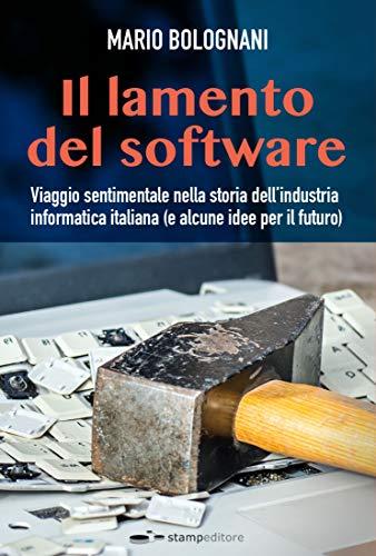 Il lamento del software: Viaggio sentimentale nella storia dell'industria informatica italiana (e alcune idee per il futuro) (Ars memoriae Vol. 6) (Italian Edition)