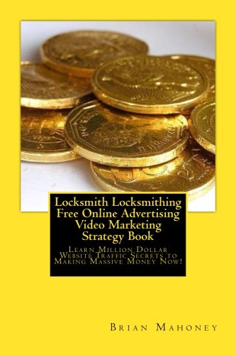 Locksmith Locksmithing Free Online Advertising Video Marketing Strategy Book: Learn Million Dollar Website Traffic Secrets to Making Massive Money Now!