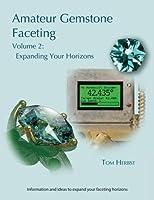 Amateur Gemstone Faceting Volume 2: Expanding Your Horizons