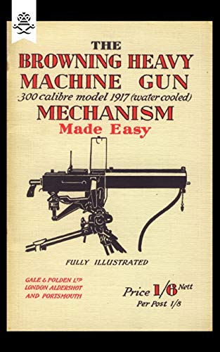 The Browning Heavy Machine Gun: 300 calibre model 1917 (water cooled) Mechanism Made Easy (Military)