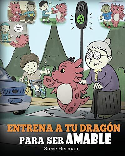 Entrena a tu Dragón para ser Amable: (Train Your Dragon To Be Kind) Un adorable cuento infantil para enseñarles a los niños a ser amables, atentos, ... y considerados.: 9 (My Dragon Books Español)