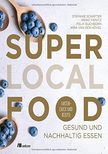 Super Local Food: Gesund und nachhaltig essen: Faktencheck und Rezepte