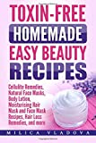Toxin-free Homemade Easy Beauty Recipes: Cellulite Remedies, Natural Face Masks, Body Lotion, Moisturising Hair Mask and Face Mask Recipes, Hair Loss ... (DIY Homemade Beauty Products) (Volume 1)