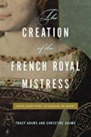 The Creation of the French Royal Mistress: From Agnès Sorel to Madame Du Barry