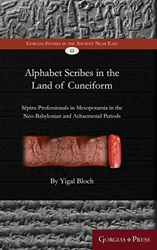 Alphabet Scribes in the Land of Cuneiform: S piru Professionals in Mesopotamia in the Neo-Babylonian and Achaemenid Periods (Gorgias Studies in the Ancient Near East)