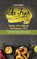 Air fryer toaster oven cookbook for Beginners 2021: A Collection of Effortless, Quick and Easy Air Fryer Toaster Oven Recipes for Everyone