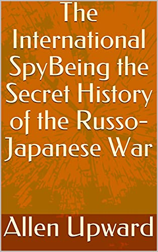 The International SpyBeing the Secret History of the Russo-Japanese War (English Edition)