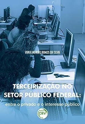Terceirização no Setor Público Federal. Entre o Privado e o Interesse Público
