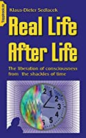 Real Life After Life: The liberation of consciousness from the shackles of time