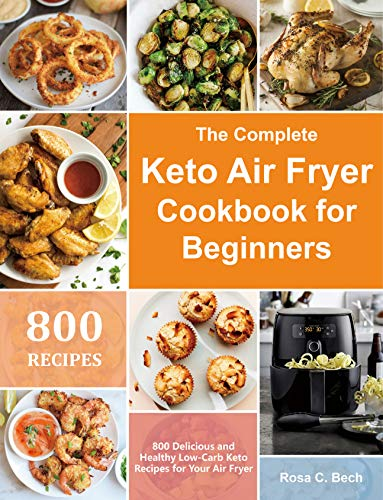 The Complete Keto Air Fryer Cookbook for Beginners: 800 Delicious and Healthy Low-Carb Keto Recipes for Your Air Fryer (English Edition)
