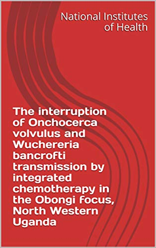 The interruption of Onchocerca volvulus and Wuchereria bancrofti transmission by integrated chemotherapy in the Obongi focus, North Western Uganda (English Edition)