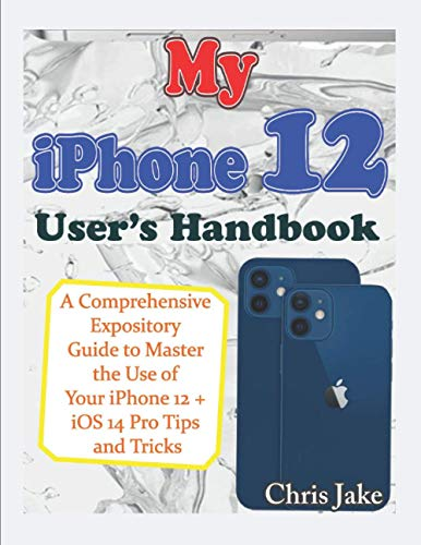 My iPhone 12 User's Handbook: A Comprehensive Expository Guide to Master the Use of Your iPhone 12 + iOS 14 Pro Tips and Tricks