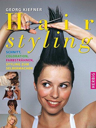 Hairstyling: Schnitt, Coloration, Styling, Pflege zum selbermachen. Tipps vom Profi