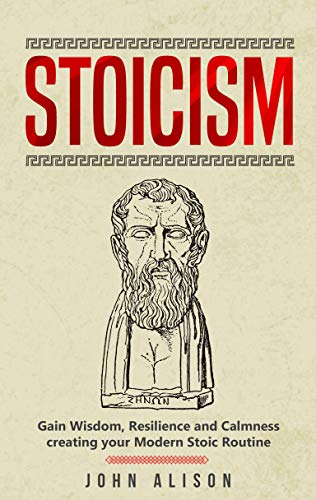 Stoicism: Gain Wisdom, Resilience and Calmness creating your Modern Stoic Routine (English Edition)