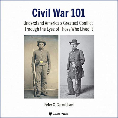 Civil War 101: Understand America's Greatest Conflict Through the Eyes of Those Who Lived It Audiobook By Peter S. Carmichael cover art