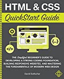 HTML and CSS QuickStart Guide: The Simplified Beginners Guide to Developing a Strong Coding Foundation, Building Responsive Websites, and Mastering ... of Modern Web Design (QuickStart Guides)