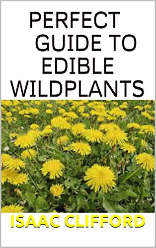 PERFECT GUIDE TO EDIBLE WILD PLANTS: A Complete Guide Of Identifying, Harvesting And Cooking