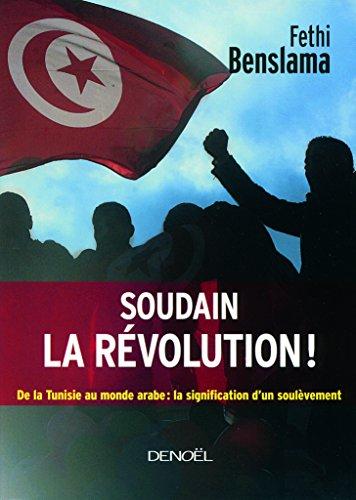 Soudain la révolution!: De la Tunisie au monde arabe:la signification d'un soulèvement